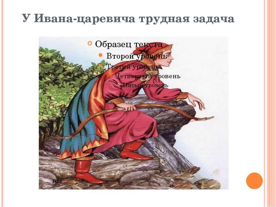 У Ивана-царевича трудная задача