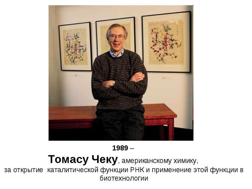 1989 – Томасу Чеку, американскому химику, за открытие каталитической функции ...