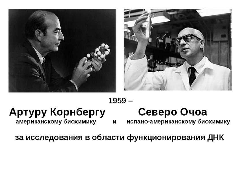 1959 – Артуру Корнбергу Северо Очоа американскому биохимику и испано-американ...