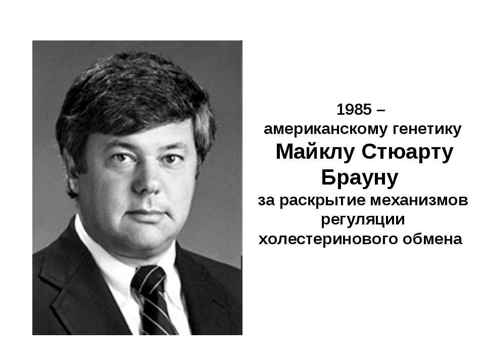 1985 – американскому генетику Майклу Стюарту Брауну за раскрытие механизмов р...