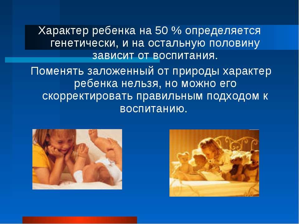 Характер ребенка на 50 % определяется генетически, и на остальную половину за...