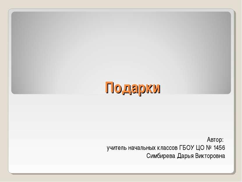 Подарки Автор: учитель начальных классов ГБОУ ЦО № 1456 Симбирева Дарья Викто...
