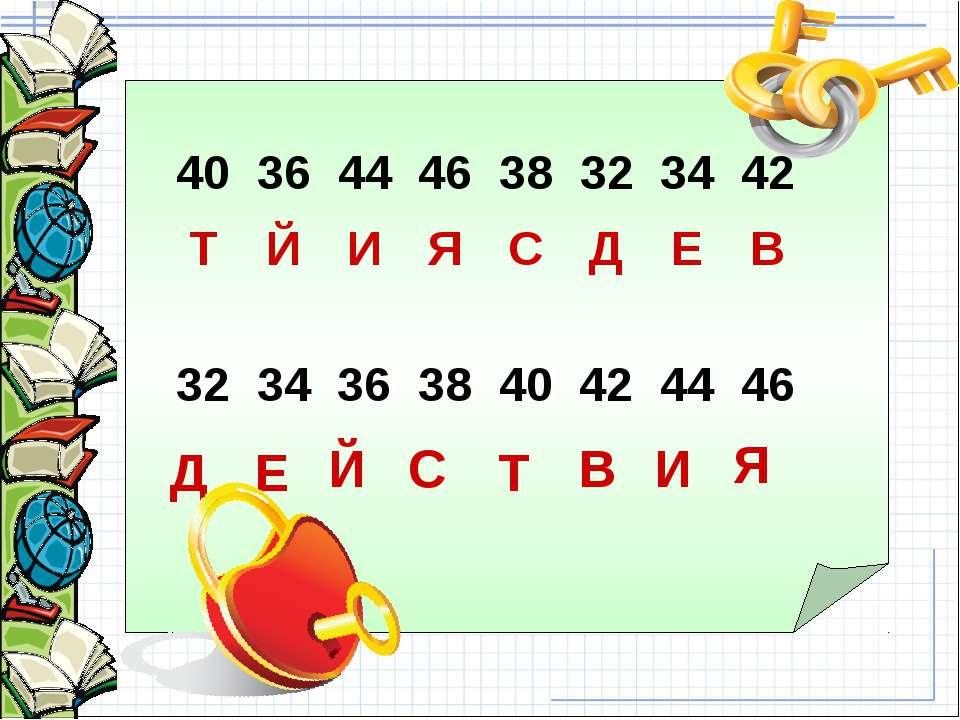 Д Е Й С Т В И Я 40 36 44 46 38 32 34 42 Т Й И Я С Д Е В 32 34 36 38 40 42 44 46