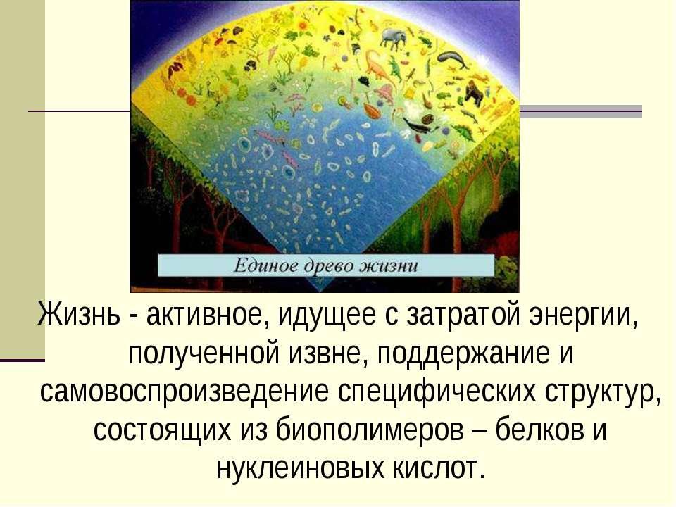 Жизнь - активное, идущее с затратой энергии, полученной извне, поддержание и ...