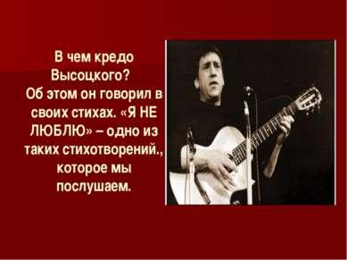 В чем кредо Высоцкого? Об этом он говорил в своих стихах. «Я НЕ ЛЮБЛЮ» – одно...