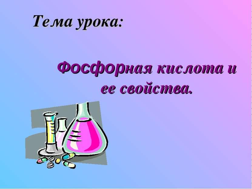 Тема урока: Фосфорная кислота и ее свойства.