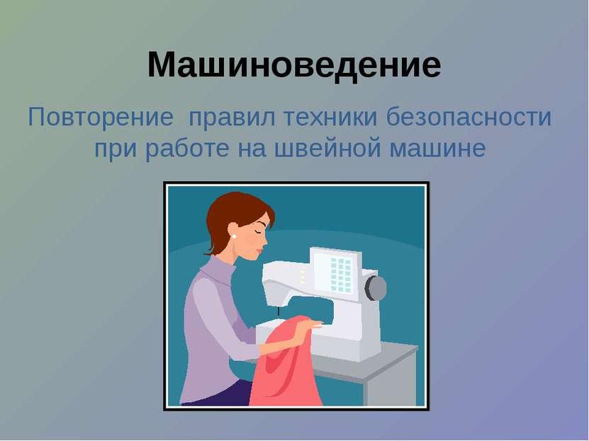 Машиноведение Повторение правил техники безопасности при работе на швейной ма...