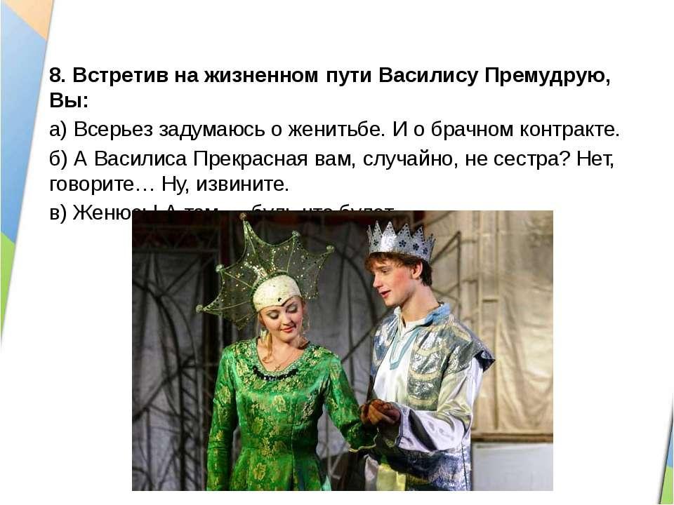 8.Встретив на жизненном пути Василису Премудрую, Вы: а)Всерьез задумаюсь о ...