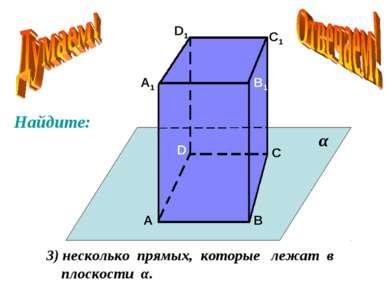 А А1 В В1 С С1 D D1 3) несколько прямых, которые лежат в плоскости α. α Найдите: