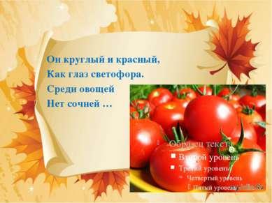 Он круглый и красный, Как глаз светофора. Среди овощей Нет сочней …