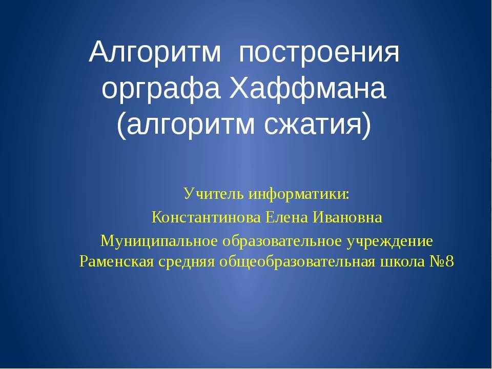 Алгоритм построения орграфа Хаффмана (алгоритм сжатия) Учитель информатики: К...