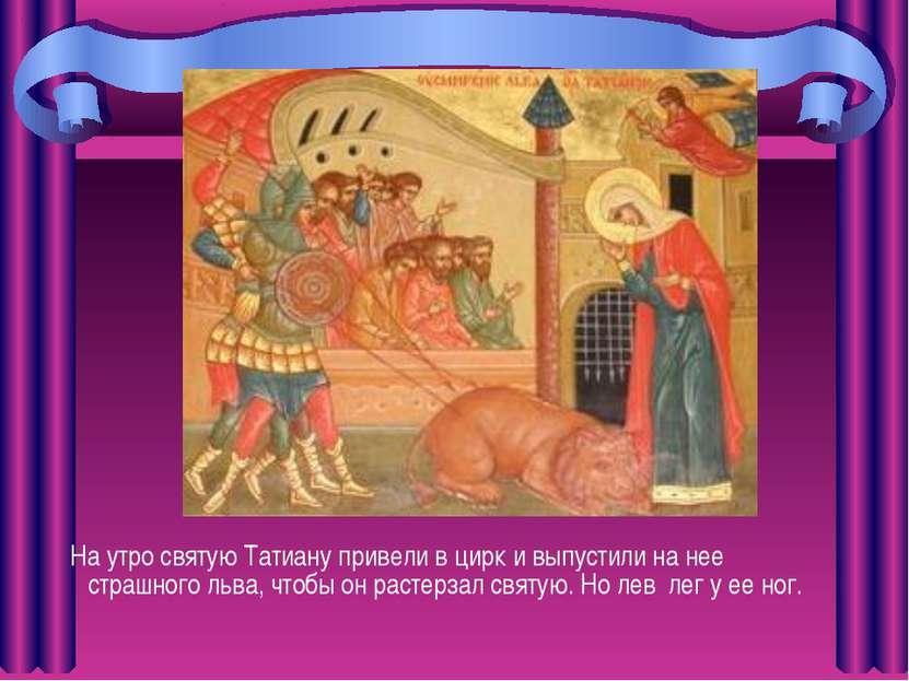 На утро святую Татиану привели в цирк и выпустили на нее страшного льва, чтоб...