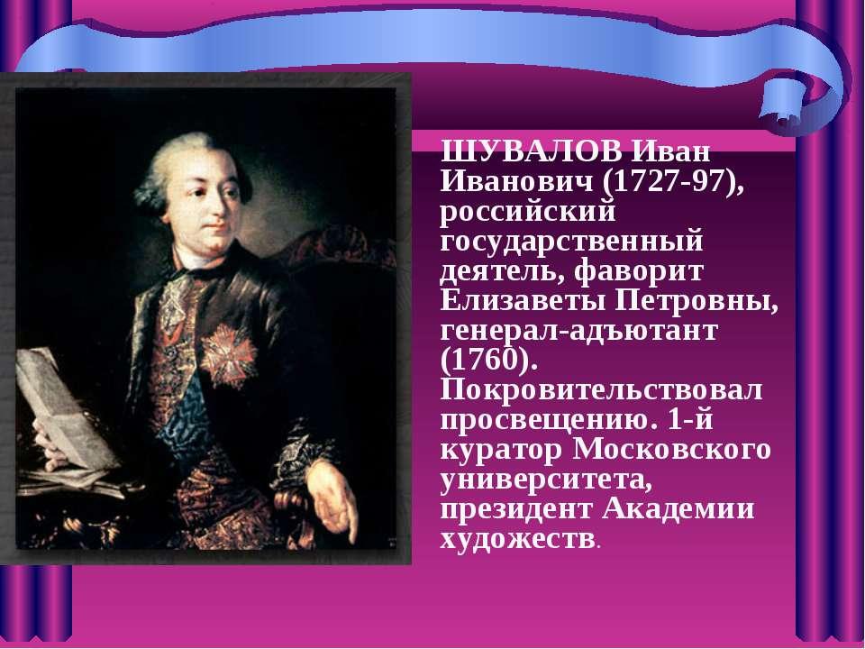 ШУВАЛОВ Иван Иванович (1727-97), российский государственный деятель, фаворит ...