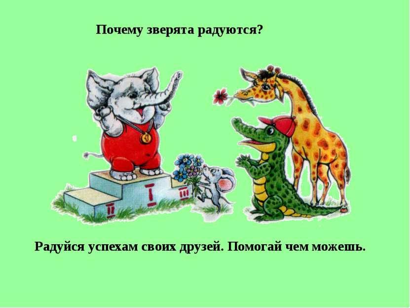Почему зверята радуются? Радуйся успехам своих друзей. Помогай чем можешь.