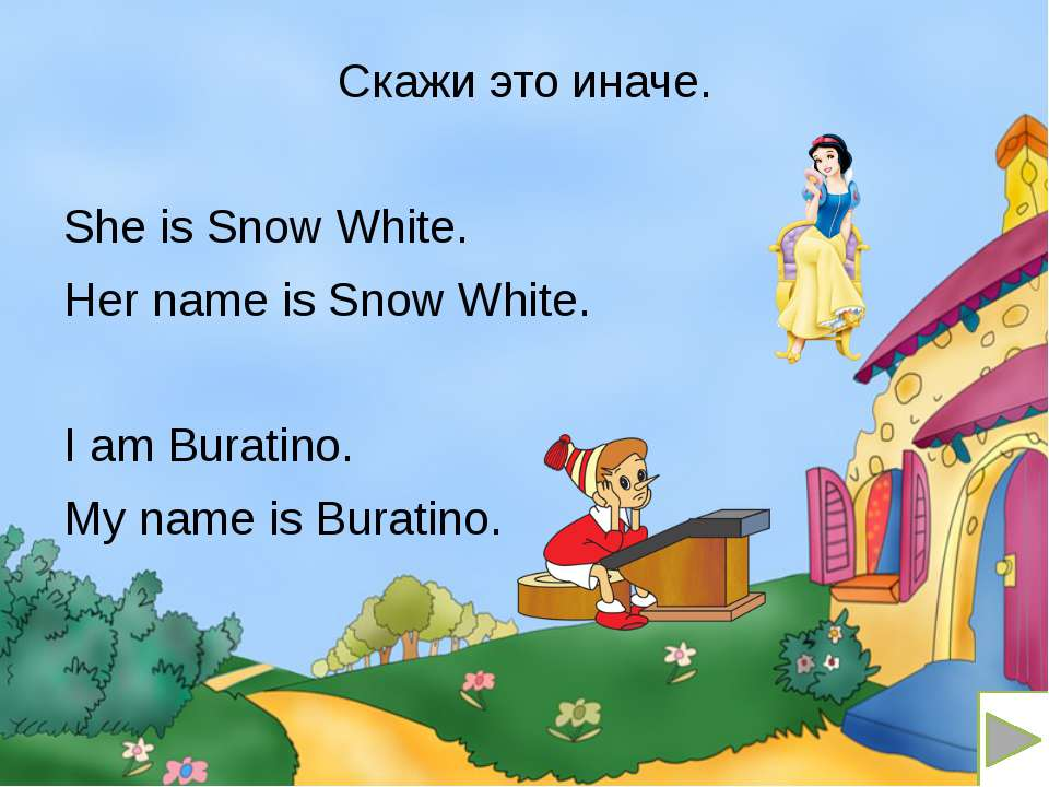 Скажи это иначе. She is Snow White. Her name is Snow White. I am Buratino. My...