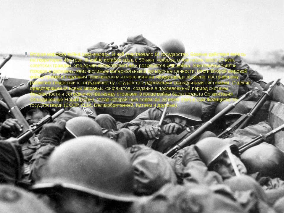 Вторая мировая война закончилась. В ней участвовало 61 государство. Боевые де...