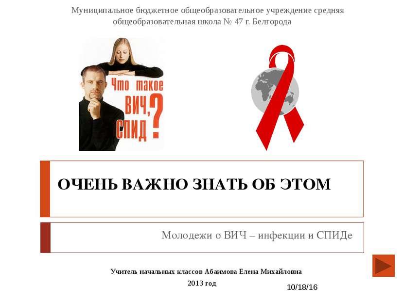 ОЧЕНЬ ВАЖНО ЗНАТЬ ОБ ЭТОМ Молодежи о ВИЧ – инфекции и СПИДе Учитель начальных...
