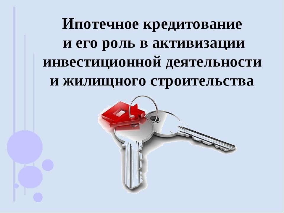 Ипотечное кредитование и его роль в активизации инвестиционной деятельности и...