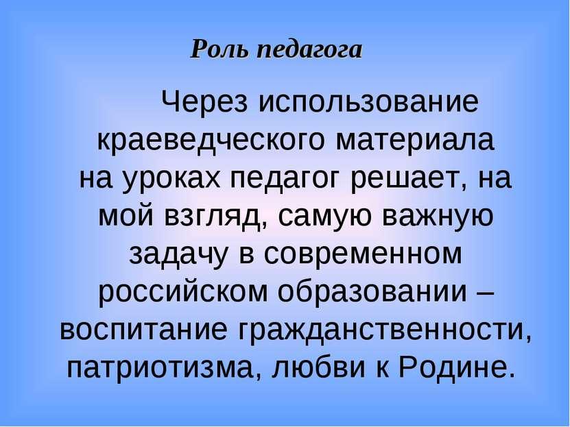 Роль педагога Через использование краеведческого материала на уроках педагог ...