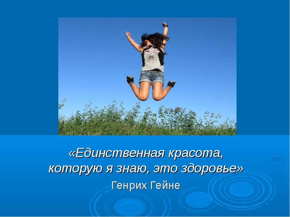 «Единственная красота, которую я знаю, это здоровье» Генрих Гейне