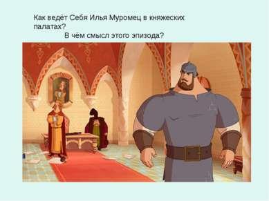 Как ведёт Себя Илья Муромец в княжеских палатах? В чём смысл этого эпизода?