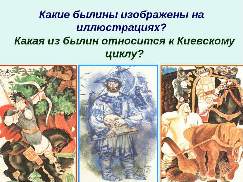 Какие былины изображены на иллюстрациях? Какая из былин относится к Киевскому...