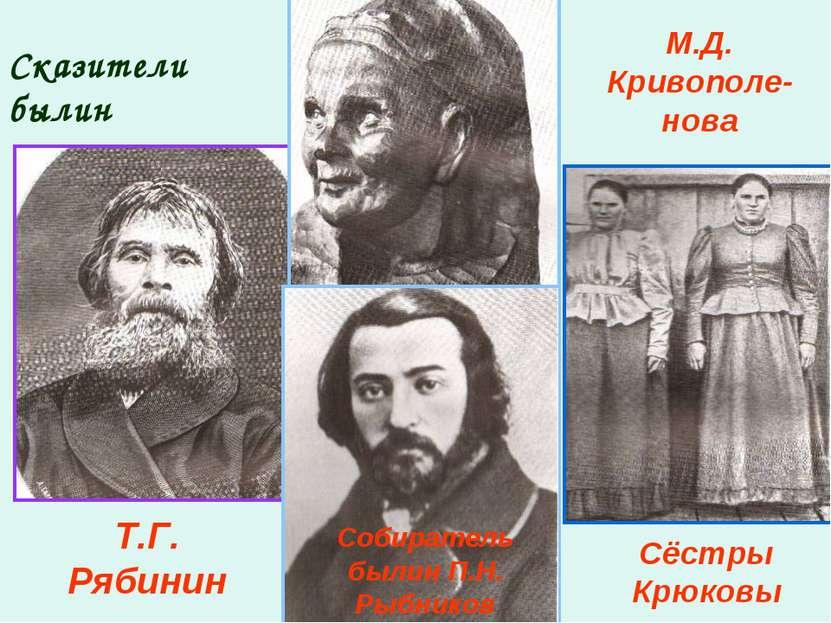 Сказители былин Т.Г. Рябинин М.Д. Кривополе-нова Сёстры Крюковы Собиратель бы...