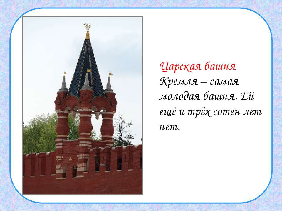 Царская башня Кремля – самая молодая башня. Ей ещё и трёх сотен лет нет.