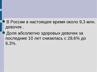 В России в настоящее время около 9,3 млн. девочек . Доля абсолютно здоровых д...