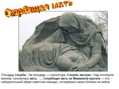 ПлощадьСкорби. На площади — скульптура «Скорбьматери». Надпогибшим воином...