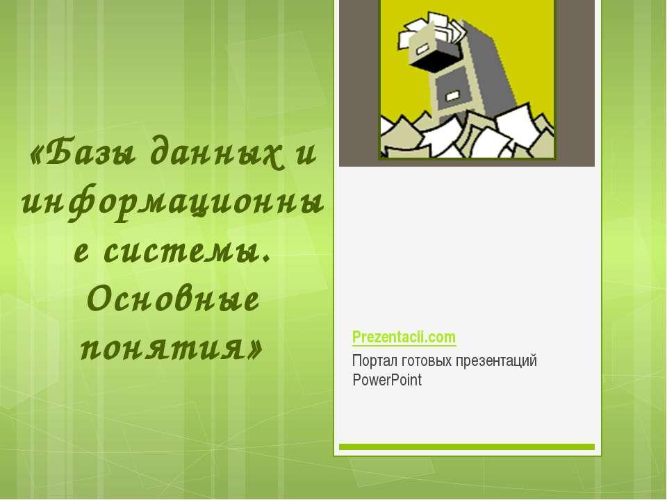 «Базы данных и информационные системы. Основные понятия»  Портал готовых през...