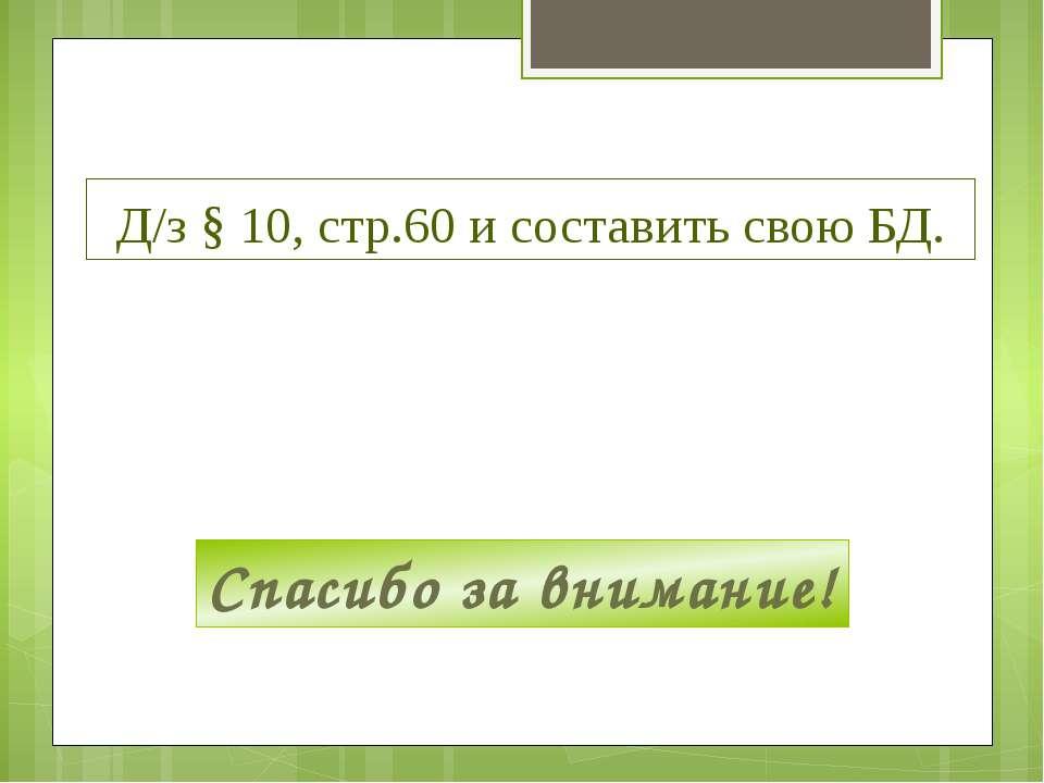 Д/з § 10, стр.60 и составить свою БД. Спасибо за внимание!