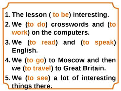 The lesson ( to be) interesting. We (to do) crosswords and (to work) on the c...
