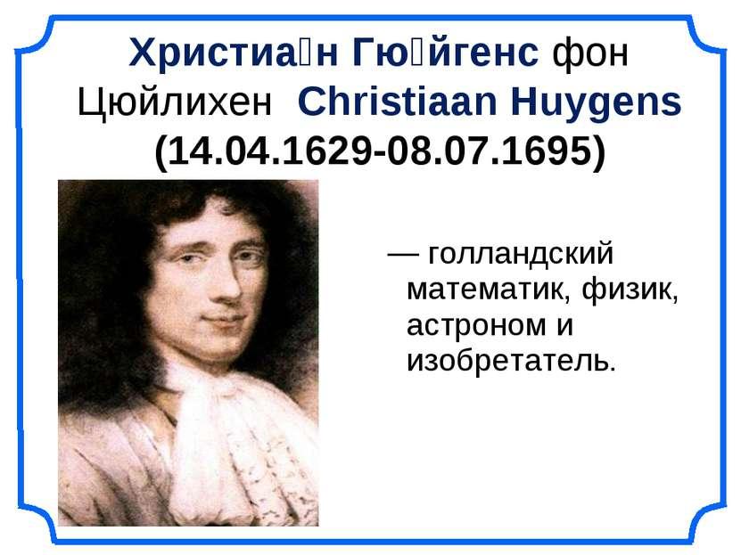Христиа н Гю йгенс фон Цюйлихен Christiaan Huygens (14.04.1629-08.07.1695) — ...