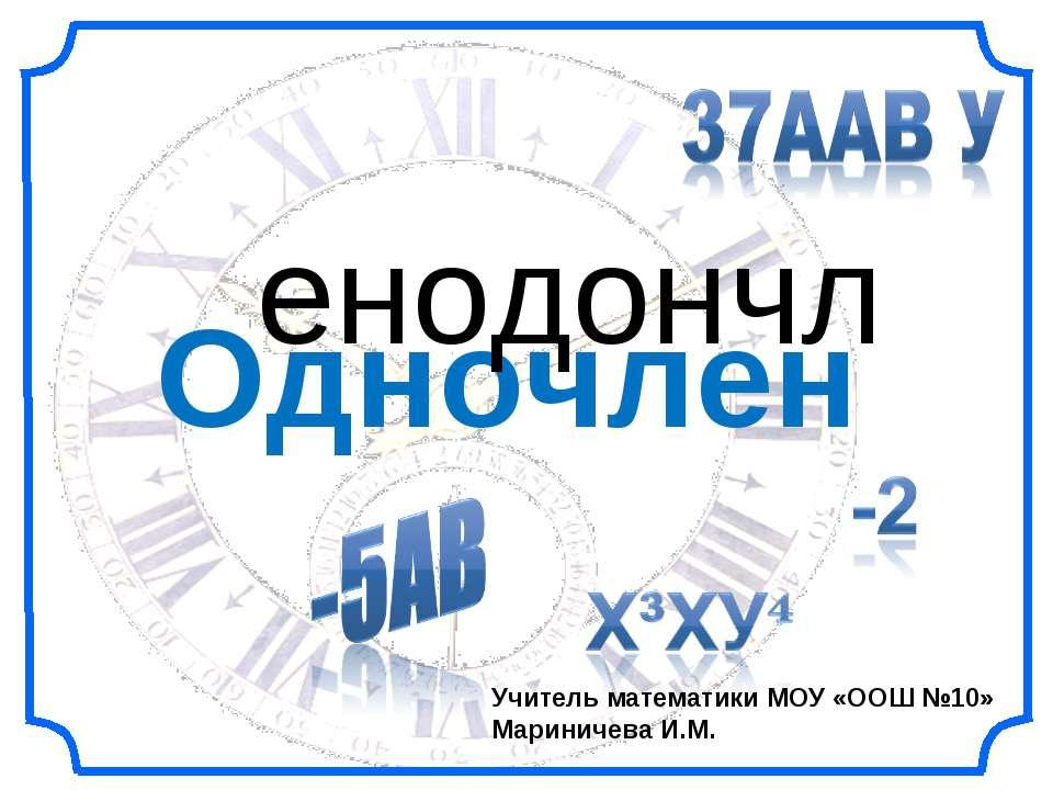 Одночлен енодончл Учитель математики МОУ «ООШ №10» Мариничева И.М.