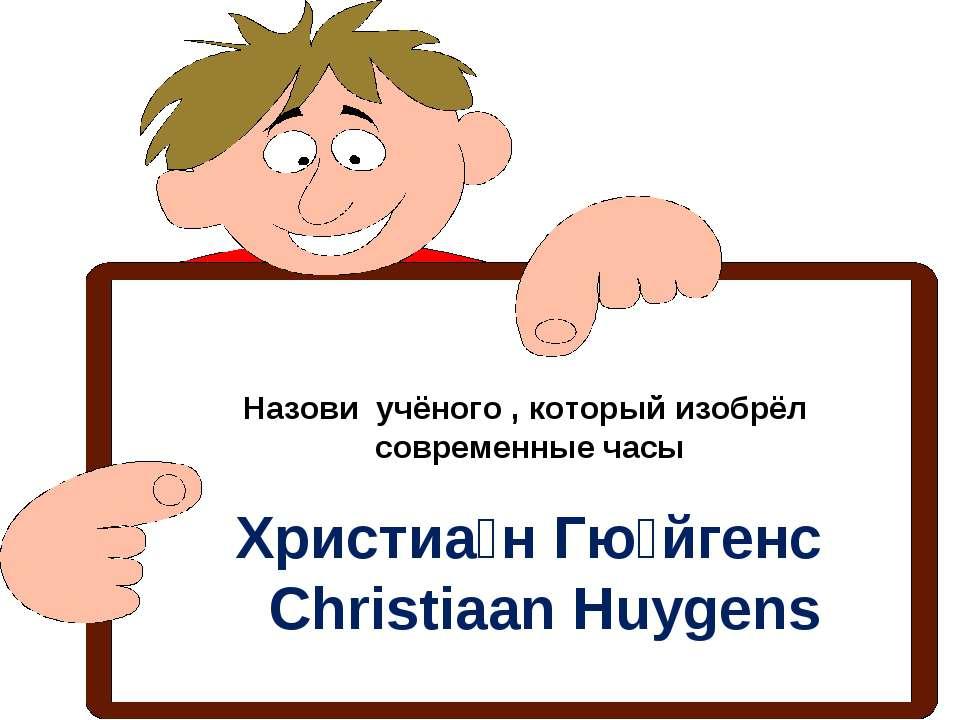 Назови учёного , который изобрёл современные часы Христиа н Гю йгенс Christia...
