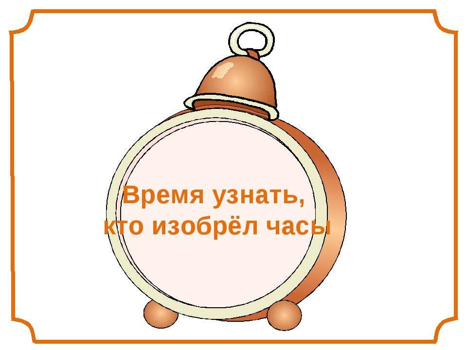 Время узнать, кто изобрёл часы