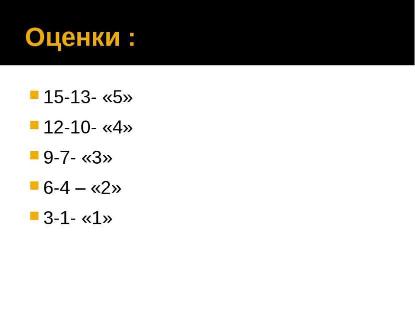 Оценки : 15-13- «5» 12-10- «4» 9-7- «3» 6-4 – «2» 3-1- «1»