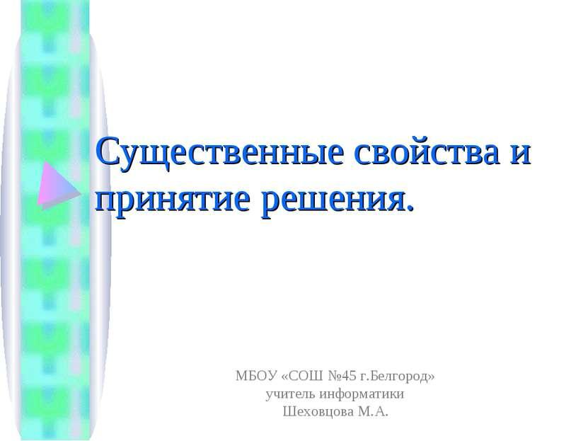 Существенные свойства и принятие решения. МБОУ «СОШ №45 г.Белгород» учитель и...