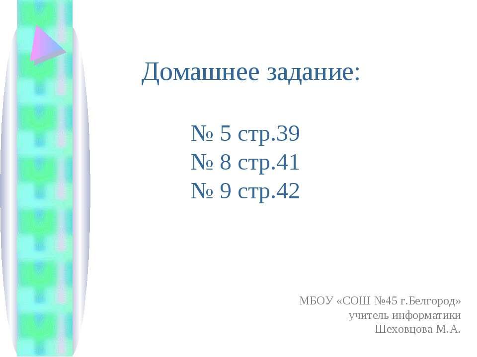 Домашнее задание: № 5 стр.39 № 8 стр.41 № 9 стр.42 МБОУ «СОШ №45 г.Белгород» ...