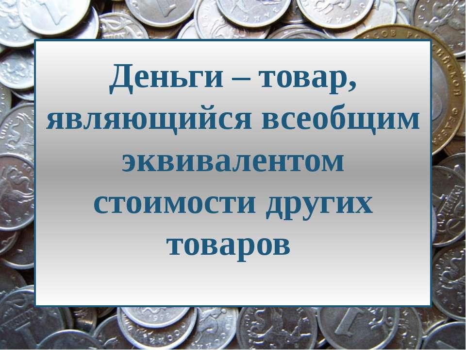 Деньги – товар, являющийся всеобщим эквивалентом стоимости других товаров