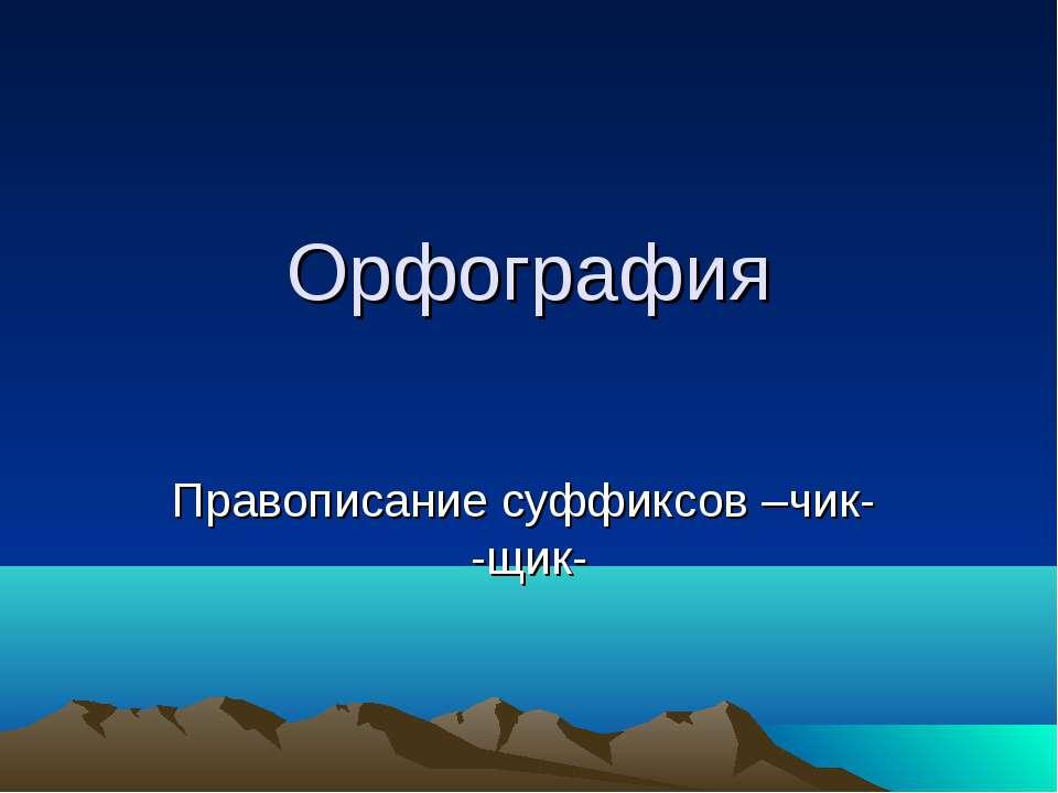 Орфография Правописание суффиксов –чик- -щик-
