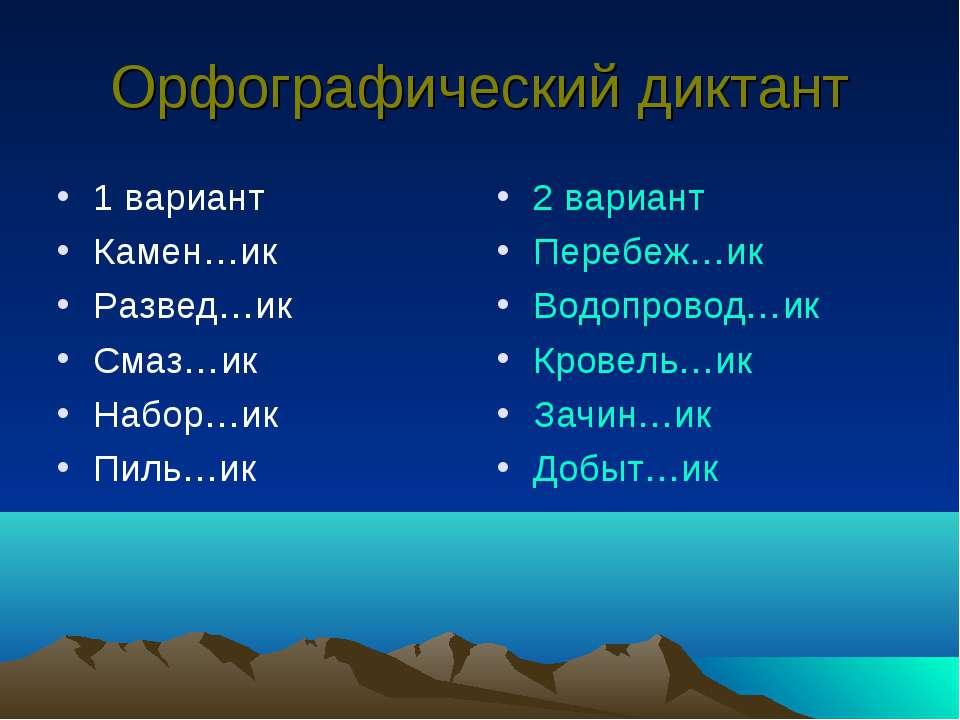 Орфографический диктант 1 вариант Камен…ик Развед…ик Смаз…ик Набор…ик Пиль…ик...
