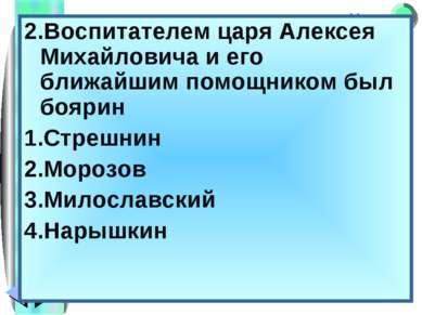 2.Воспитателем царя Алексея Михайловича и его ближайшим помощником был боярин...