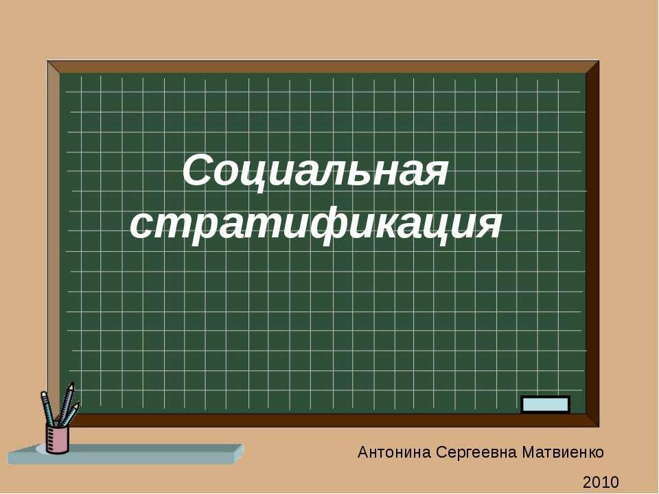 Социальная стратификация Антонина Сергеевна Матвиенко 2010