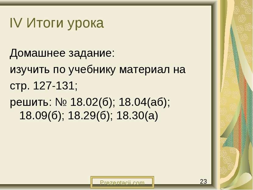 IV Итоги урока Домашнее задание: изучить по учебнику материал на стр. 127-131...