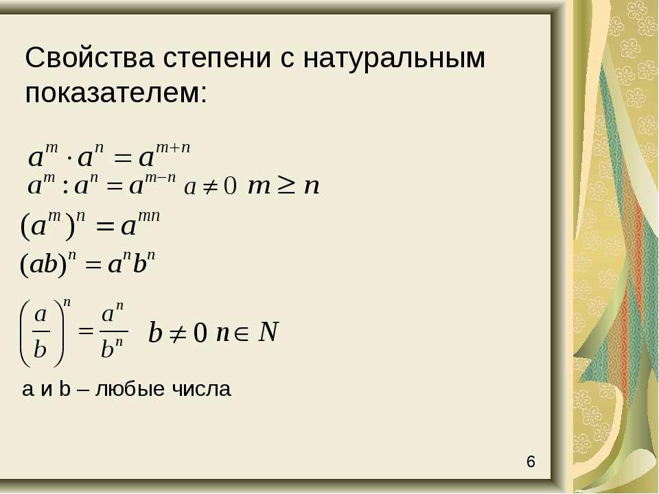 Свойства степени с натуральным показателем: а и b – любые числа 6