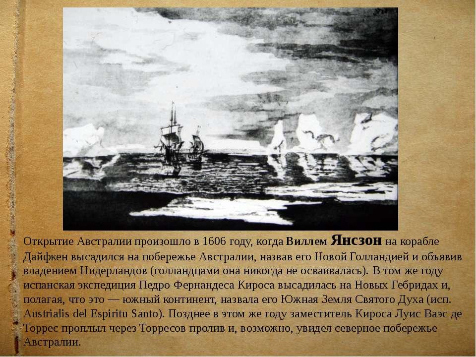 Открытие Австралии произошло в 1606 году, когда Виллем Янсзон на корабле Дайф...