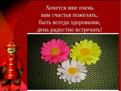 Хочется мне очень вам счастья пожелать, быть всегда здоровыми, день радостно ...