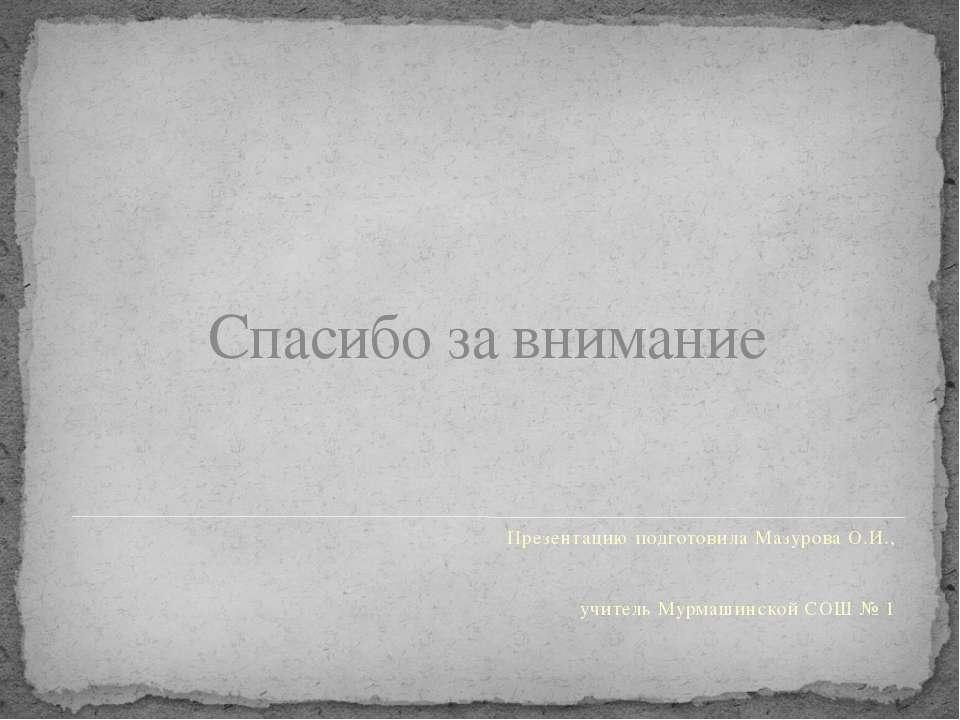 Спасибо за внимание Презентацию подготовила Мазурова О.И., учитель Мурмашинск...